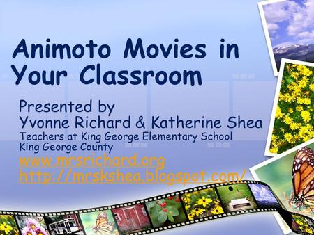 Animoto Movies in Your Classroom Presented by Yvonne Richard & Katherine Shea Teachers at King George Elementary School King George County www.mrsrichard.org.