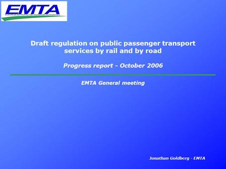 Jonathan Goldberg - EMTA Draft regulation on public passenger transport services by rail and by road Progress report - October 2006 EMTA General meeting.