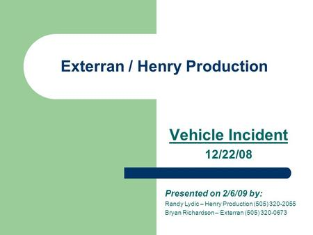 Exterran / Henry Production Vehicle Incident 12/22/08 Presented on 2/6/09 by: Randy Lydic – Henry Production (505) 320-2055 Bryan Richardson – Exterran.