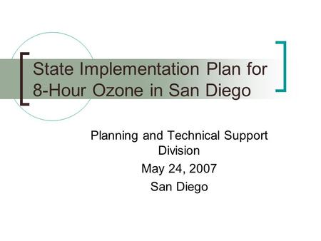 State Implementation Plan for 8-Hour Ozone in San Diego Planning and Technical Support Division May 24, 2007 San Diego.