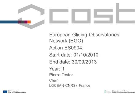 European Gliding Observatories Network (EGO) Action ES0904: Start date: 01/10/2010 End date: 30/09/2013 Year: 1 Pierre Testor Chair LOCEAN-CNRS / France.