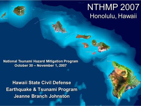 NTHMP 2007 Honolulu, Hawaii Hawaii State Civil Defense Earthquake & Tsunami Program Jeanne Branch Johnston National Tsunami Hazard Mitigation Program October.