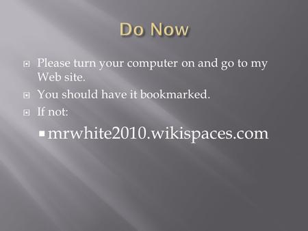  Please turn your computer on and go to my Web site.  You should have it bookmarked.  If not:  mrwhite2010.wikispaces.com.