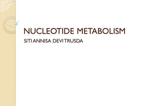 NUCLEOTIDE METABOLISM SITI ANNISA DEVI TRUSDA. Nucleotides are essential for all cells DNA/RNA synthesis  protein synthesis  cells proliferate Carriers.