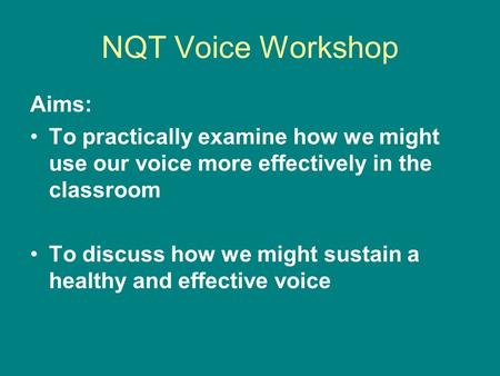 NQT Voice Workshop Aims: To practically examine how we might use our voice more effectively in the classroom To discuss how we might sustain a healthy.