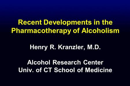 Recent Developments in the Pharmacotherapy of Alcoholism Henry R. Kranzler, M.D. Alcohol Research Center Univ. of CT School of Medicine.