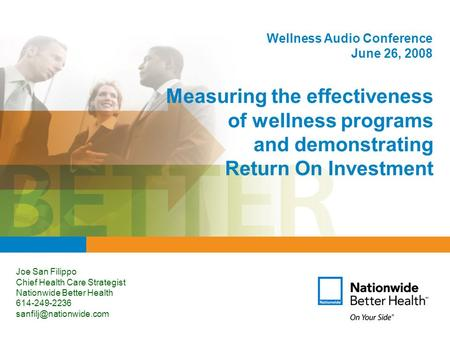1 Measuring the effectiveness of wellness programs and demonstrating Return On Investment Joe San Filippo Chief Health Care Strategist Nationwide Better.