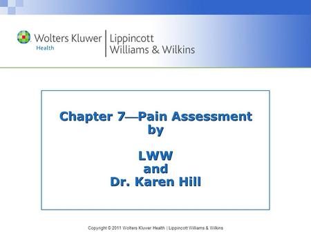 Copyright © 2011 Wolters Kluwer Health | Lippincott Williams & Wilkins Chapter 7Pain Assessment by LWW and Dr. Karen Hill.