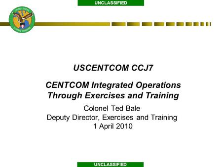 UNCLASSIFIED USCENTCOM CCJ7 CENTCOM Integrated Operations Through Exercises and Training Colonel Ted Bale Deputy Director, Exercises and Training 1 April.