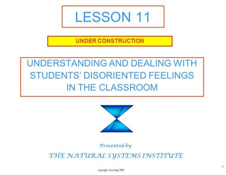 Copyright, ed young, PhD 1 LESSON 11 UNDERSTANDING AND DEALING WITH STUDENTS' DISORIENTED FEELINGS IN THE CLASSROOM UNDER CONSTRUCTION Presented by THE.
