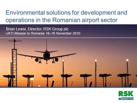 Environmental solutions for development and operations in the Romanian airport sector Brian Lewis, Director, RSK Group plc UKTI Mission to Romania 16–18.