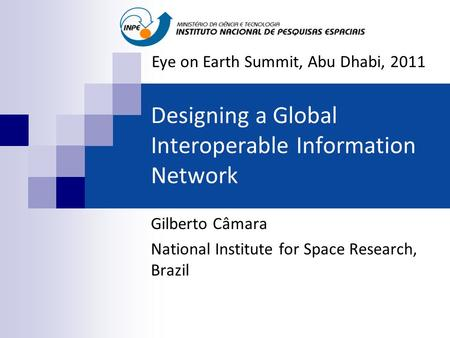 Designing a Global Interoperable Information Network Gilberto Câmara National Institute for Space Research, Brazil Eye on Earth Summit, Abu Dhabi, 2011.