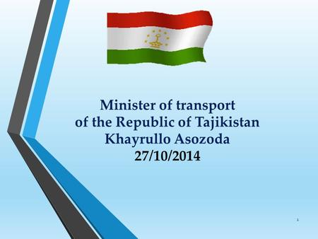Minister of transport of the Republic of Tajikistan Khayrullo Asozoda 27/10/2014 1.