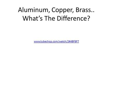 Aluminum, Copper, Brass.. What's The Difference? www.tubechop.com/watch/2#4BF8F7.