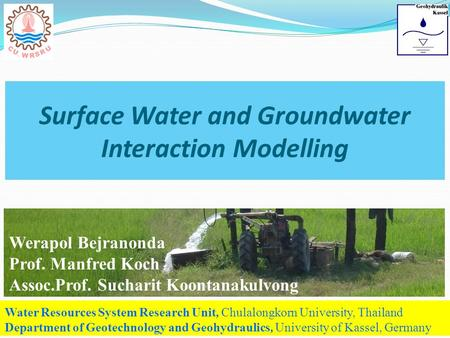 Surface Water and Groundwater Interaction Modelling Water Resources System Research Unit, Chulalongkorn University, Thailand Department of Geotechnology.