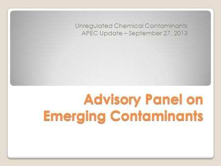 Advisory Panel on Emerging Contaminants Unregulated Chemical Contaminants APEC Update – September 27, 2013.