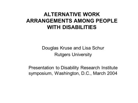 ALTERNATIVE WORK ARRANGEMENTS AMONG PEOPLE WITH DISABILITIES Douglas Kruse and Lisa Schur Rutgers University Presentation to Disability Research Institute.
