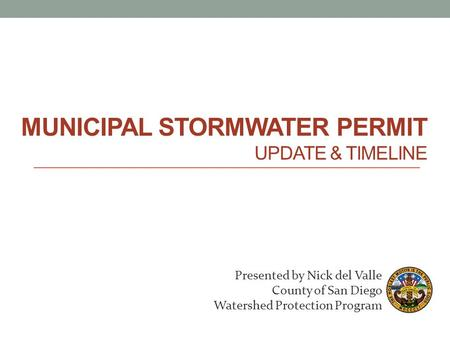 MUNICIPAL STORMWATER PERMIT UPDATE & TIMELINE Presented by Nick del Valle County of San Diego Watershed Protection Program.