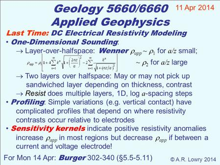 Geology 5660/6660 Applied Geophysics 11 Apr 2014 © A.R. Lowry 2014 For Mon 14 Apr: Burger 302-340 (§5.5-5.11) Last Time: DC Electrical Resistivity Modeling.