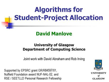 1 Algorithms for Student-Project Allocation David Manlove University of Glasgow Department of Computing Science Joint work with David Abraham and Rob Irving.
