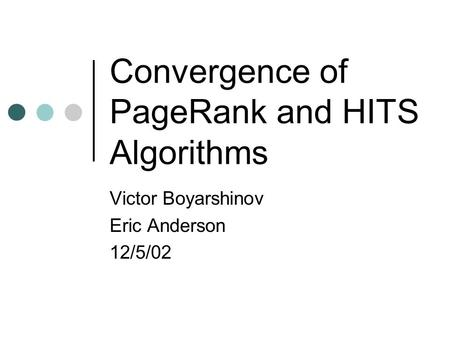 Convergence of PageRank and HITS Algorithms Victor Boyarshinov Eric Anderson 12/5/02.
