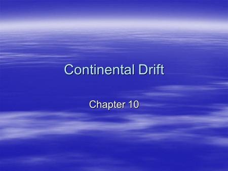 Continental Drift Chapter 10. Wegener's Hypothesis  Once a single supercontinent  Started breaking up about 200 mya  Continents drifted to current.