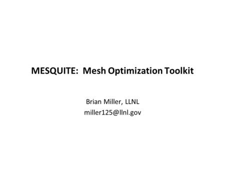 MESQUITE: Mesh Optimization Toolkit Brian Miller, LLNL