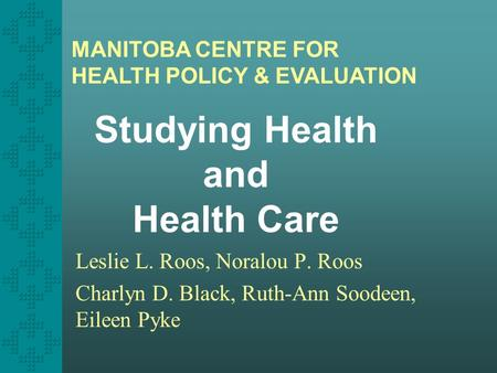 Studying Health and Health Care Leslie L. Roos, Noralou P. Roos Charlyn D. Black, Ruth-Ann Soodeen, Eileen Pyke MANITOBA CENTRE FOR HEALTH POLICY & EVALUATION.