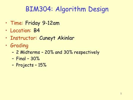 1 BIM304: Algorithm Design Time: Friday 9-12am Location: B4 Instructor: Cuneyt Akinlar Grading –2 Midterms – 20% and 30% respectively –Final – 30% –Projects.