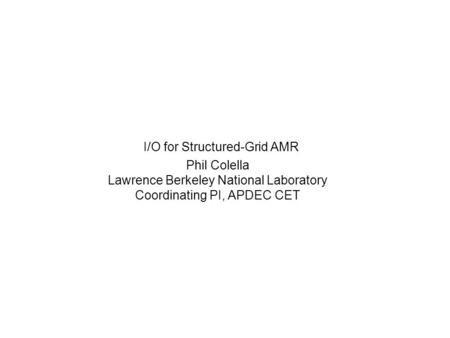 I/O for Structured-Grid AMR Phil Colella Lawrence Berkeley National Laboratory Coordinating PI, APDEC CET.