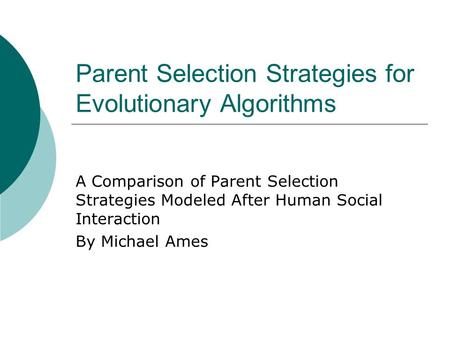 Parent Selection Strategies for Evolutionary Algorithms A Comparison of Parent Selection Strategies Modeled After Human Social Interaction By Michael Ames.