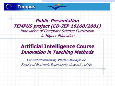 Public Presentation TEMPUS project (CD-JEP 16160/2001) Innovation of Computer Science Curriculum in Higher Education Artificial Intelligence Course Innovation.