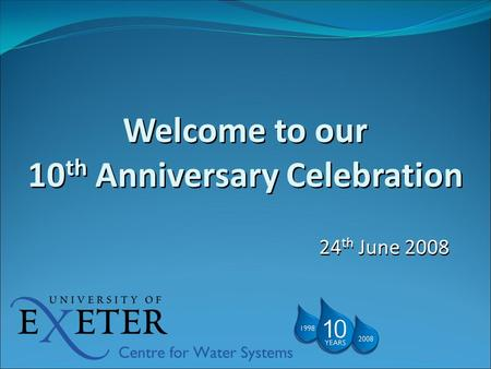 Welcome to our 10 th Anniversary Celebration 24 th June 2008.