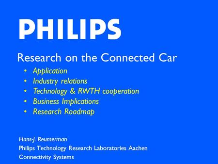 Research on the Connected Car Hans-J. Reumerman Philips Technology Research Laboratories Aachen Connectivity Systems Application Industry relations Technology.