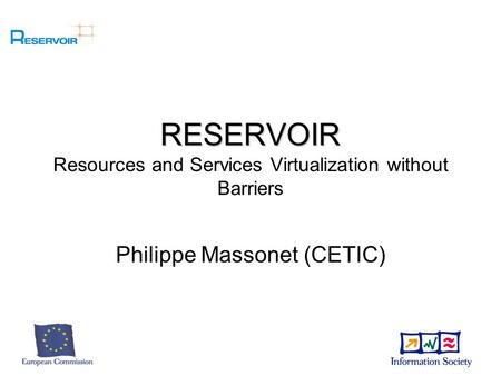 RESERVOIR RESERVOIR Resources and Services Virtualization without Barriers Philippe Massonet (CETIC)