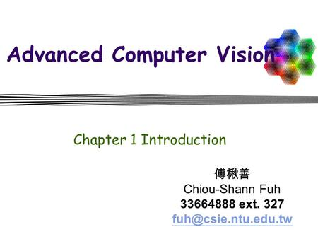 Advanced Computer Vision Chapter 1 Introduction 傅楸善 Chiou-Shann Fuh 33664888 ext. 327