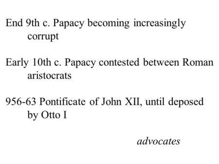End 9th c. Papacy becoming increasingly corrupt Early 10th c. Papacy contested between Roman aristocrats 956-63 Pontificate of John XII, until deposed.