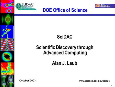 1 DOE Office of Science www.science.doe.gov/scidac October 2003 SciDAC Scientific Discovery through Advanced Computing Alan J. Laub.