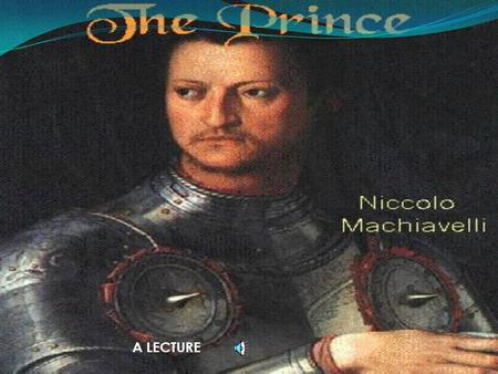 "A LECTURE LECTURE OUTLINE 1. INTRODUCTION AND THESIS STATEMENT 2. BACKGROUND OF NICCOLO MACHIAVELLI 3. ANALYSIS OF ""THE PRINCE"" 4. CONNECTIONS TO TODAY."