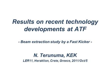 Results on recent technology developments at ATF - Beam extraction study by a Fast Kicker - N. Terunuma, KEK LER11, Heraklion, Crete, Greece, 2011/Oct/5.