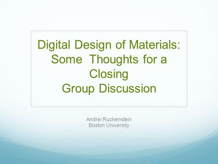 Digital Design of Materials: Some Thoughts for a Closing Group Discussion Andrei Ruckenstein Boston University.