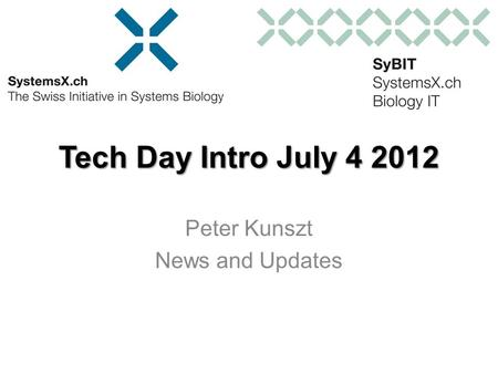 Tech Day Intro July 4 2012 Peter Kunszt News and Updates.