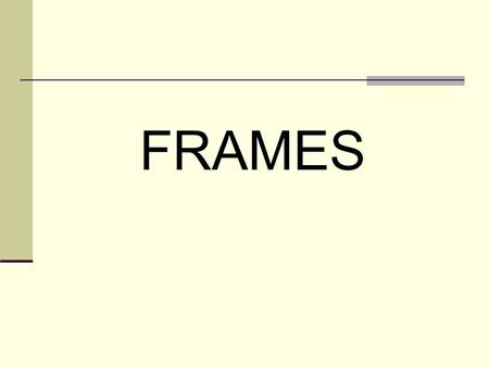 FRAMES. Frames allow you to divide the page into several rectangular areas and to display a separate document in each rectangle. Each of those rectangles.