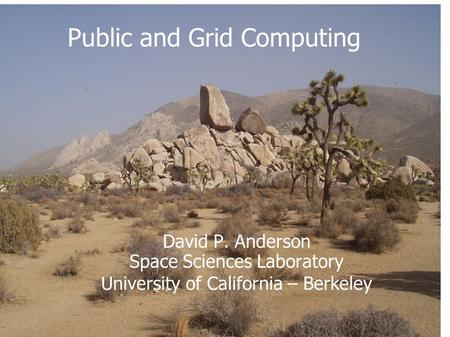 David P. Anderson Space Sciences Laboratory University of California – Berkeley Public and Grid Computing.