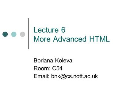 Lecture 6 More Advanced HTML Boriana Koleva Room: C54