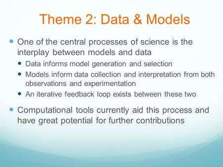 Theme 2: Data & Models One of the central processes of science is the interplay between models and data Data informs model generation and selection Models.