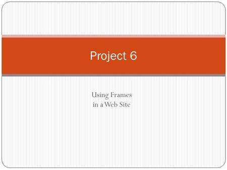 Using Frames in a Web Site Project 6. Project Objectives Project 6: Using Frames in a Web Site 2 Define terms related to frames Describe the steps used.
