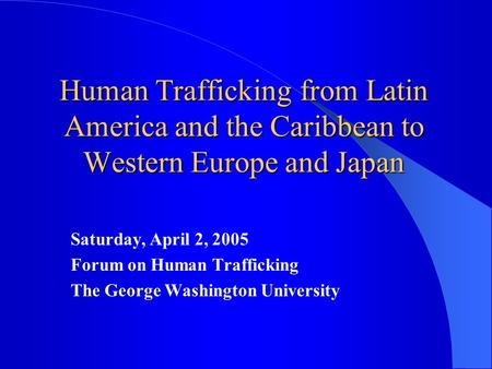Human Trafficking from Latin America and the Caribbean to Western Europe and Japan Saturday, April 2, 2005 Forum on Human Trafficking The George Washington.
