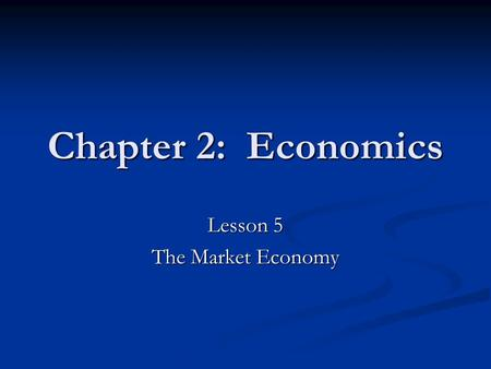 Chapter 2: Economics Lesson 5 The Market Economy.