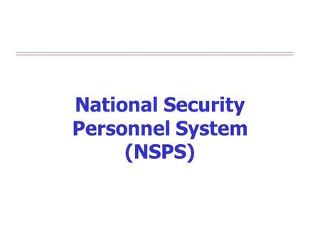 National Security Personnel System (NSPS). 2 Goals and Expected Outcomes Flexible Civilian HR System that is Agile and Effective Improve readiness Increase.